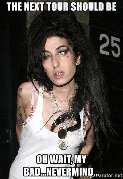 Amy Winehouse - THE NEXT TOUR SHOULD BE OH WAIT, MY BAD...NEVERMIND...