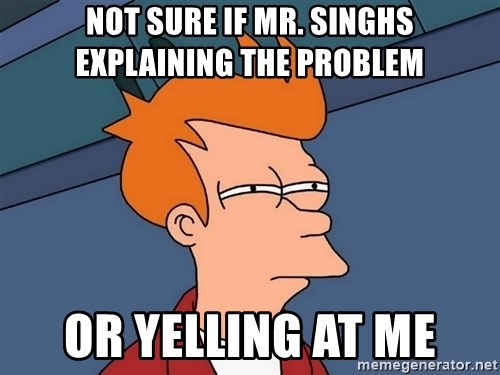 Futurama Fry - Not sure if mr. singhs explaining the problem or yelling at me