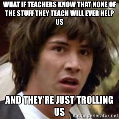 Conspiracy Keanu - what if teachers know that none of the stuff they teach will ever help us and they're just trolling us