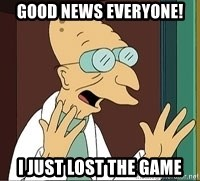 Good News Everyone - Good NEWs EVeryone! I just lost the game