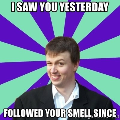 Pick Up Perv - i saw you yesterday followed your smell since