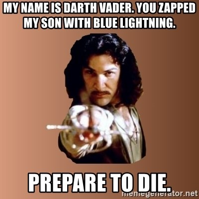 Prepare To Die - my name is darth vader. you zapped my son with blue lightning. prepare to die.