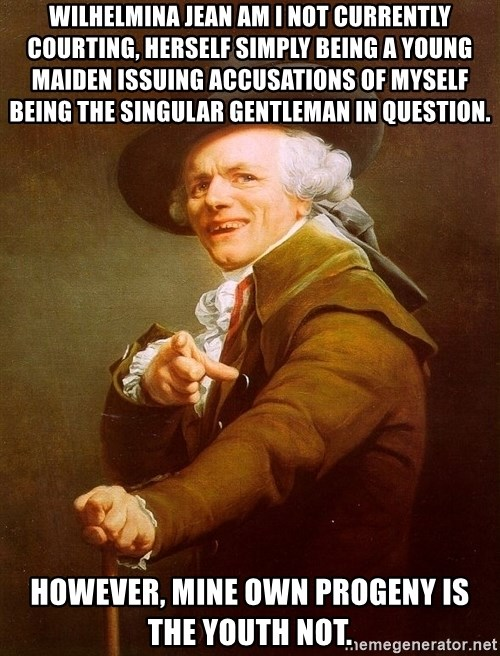 Joseph Ducreux - Wilhelmina Jean am I not currently courting, herself simply being a young maiden issuing accusations of myself being the singular gentleman in question. However, mine own progeny is the youth not.