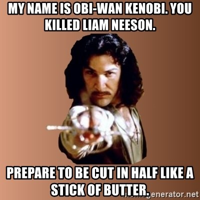 Prepare To Die - My name is obi-wan kenobi. you killed liam neeson. prepare to be cut in half like a stick of butter.