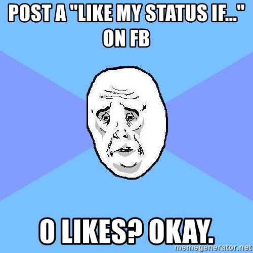 "Okay Guy - posT a ""Like my status iF..."" on fb 0 likes? Okay."