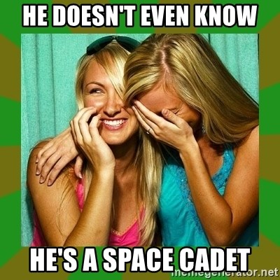 Laughing Girls  - He doesn't even know he's a space cadet