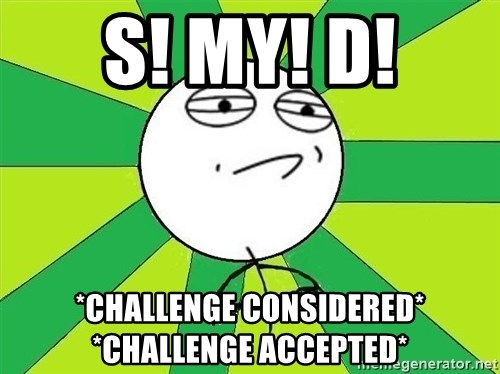 Challenge Accepted 2 - S! MY! D! *challenge considered* *challenge accepted*