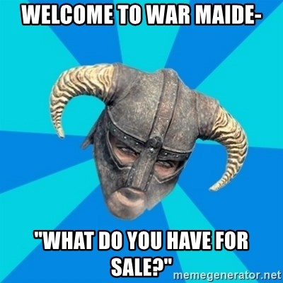"""skyrim stan - Welcome to war maide- """"WHAT DO YOU HAVE FOR SALE?"""""""
