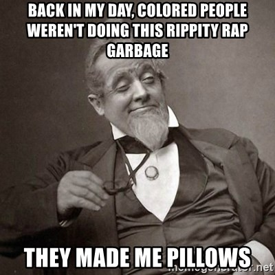 1889 [10] guy - Back in my day, colored people weren't doing this rippity rap garbage they made me pillows