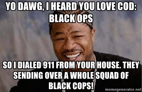 Yo Dawg - Yo Dawg, I heard you love COD: Black Ops So I dialed 911 from your house. They sending over a whole squad of black cops!