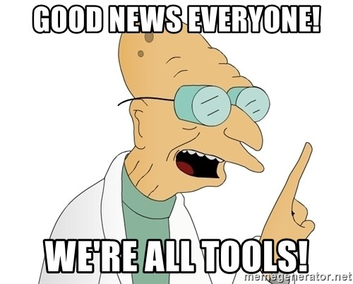 Good News Everyone - Good News Everyone! We're all Tools!