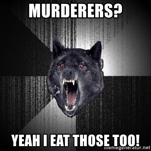 Insanity Wolf - murderers? yeah i eat those too!