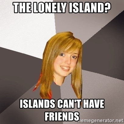 Musically Oblivious 8th Grader - The Lonely Island? Islands can't have friends