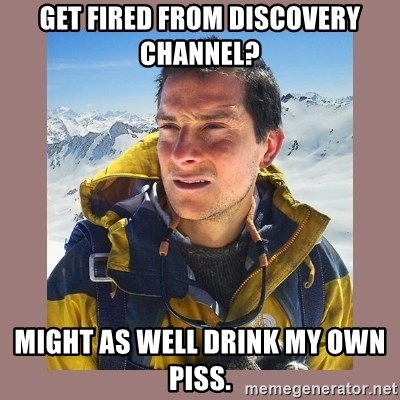 Bear Grylls Piss - Get fired from discovery channel? Might as well drink my own piss.