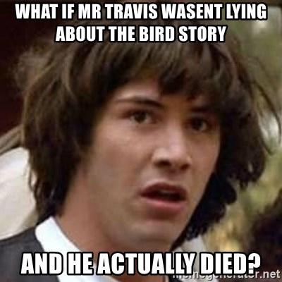 Conspiracy Keanu - WHAT IF MR TRAVIS WASENT LYING ABOUT THE BIRD STORY AND HE ACTUALLY DIED?