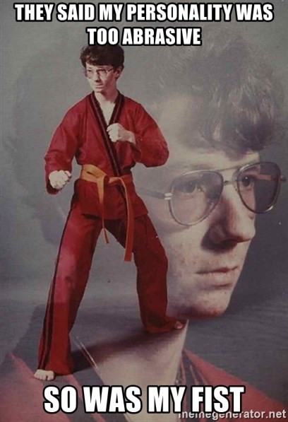 PTSD Karate Kyle - they said my personality was too abrasive so was my fist