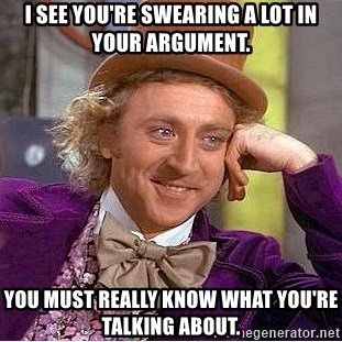 Willy Wonka - I see you're swearing a lot in your argument. You must really know what you're talking about.