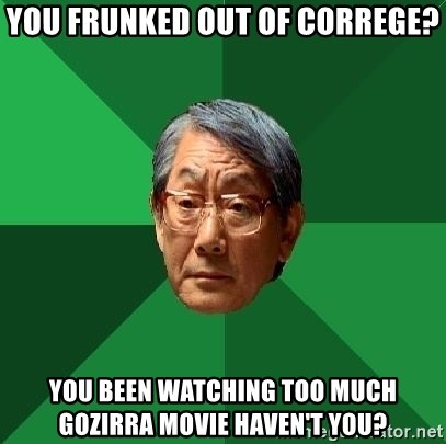 High Expectations Asian Father - you frunked out of correge? you been watching too much gozirra movie haven't you?