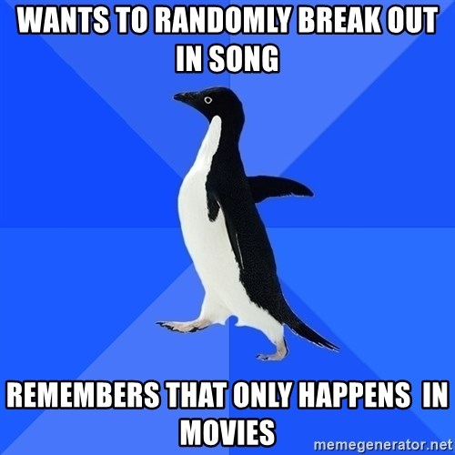 Socially Awkward Penguin - wants to randomly break out in song remembers that only happens  in movies