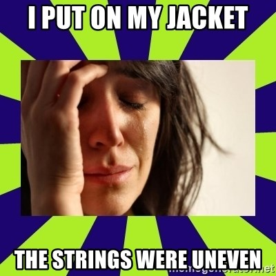 First World Problems - I PUT ON MY JACKET THE STRINGS WERE UNEVEN