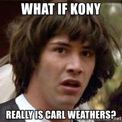 Conspiracy Keanu - What if Kony Really is Carl Weathers?