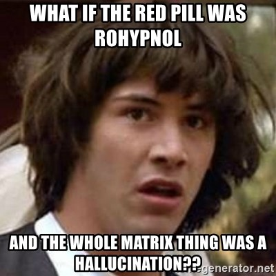 Conspiracy Keanu - What if the red pill was Rohypnol and the whole matrix thing was a hallucination??