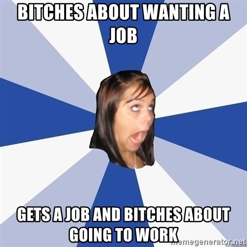 Annoying Facebook Girl - Bitches about wanting a job gets a job and bitches about going to work