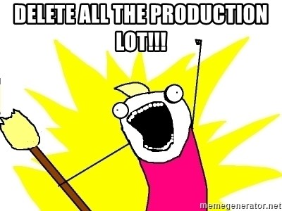 X ALL THE THINGS - DELETE ALL THE PRODUCTION LOT!!!