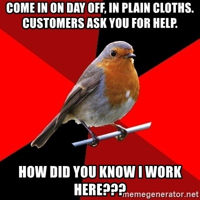 Retail Robin - come in on day off, in plain cloths. customers ask you for help. how did you know i work here???