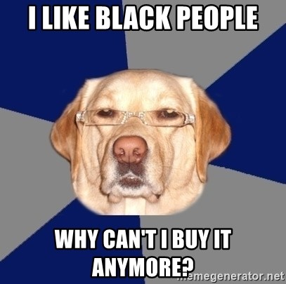 Racist Dawg - i like black people why can't i buy it anymore?