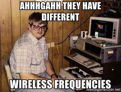 Nerd - ahhhgahh they have different wireless frequencies
