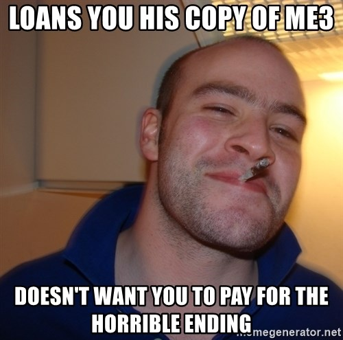 Good Guy Greg - loans you his copy of mE3 DOESN'T WANT YOU TO PAY FOR THE HORRIBLE ENDING