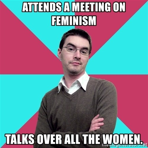 Privilege Denying Dude - Attends a meeting on feminism Talks over all the women.