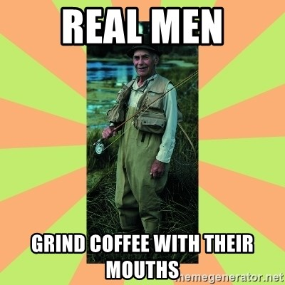 old man river - REAL MEN GRIND COFFEE WITH THEIR MOUTHS