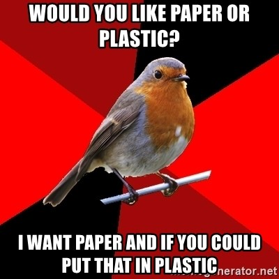 Retail Robin - Would you like paper or plastic? I want paper and if you could put that in plastic