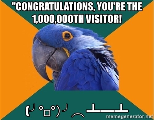 """Paranoid Parrot - """"CONGRATULATIONS, you're the 1,000,000th visitor! (╯°□°)╯︵ ┻━┻"""
