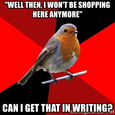 """Retail Robin - """"WELL THEN, I WON'T BE SHOPPING HERE ANYMORE"""" CAN I GET THAT IN WRITING?"""