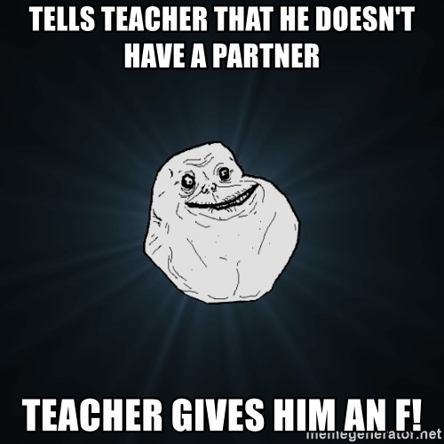 Forever Alone - tells teacher that he doesn't have a partner teacher gives him an f!