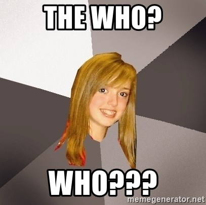 Musically Oblivious 8th Grader - The who? Who???