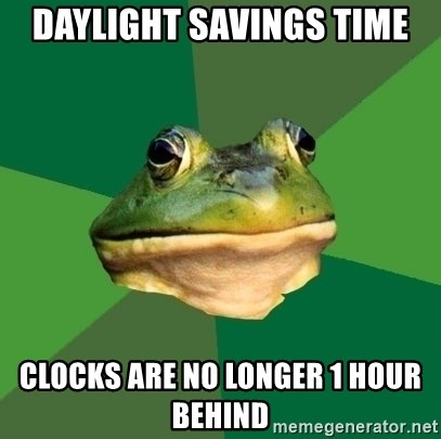Foul Bachelor Frog - Daylight Savings Time Clocks ARE no longer 1 hour behind