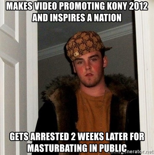 Scumbag Steve - makes video promoting kony 2012 and inspires a nation gets arrested 2 weeks later for masturbating in public