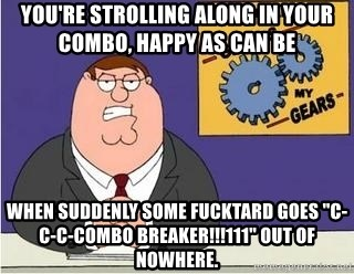 """Grinds My Gears Peter Griffin - You're strolling along in your combo, happy as can be when suddenly some fucktard goes """"c-c-c-combo breaker!!!111"""" out of nowhere."""