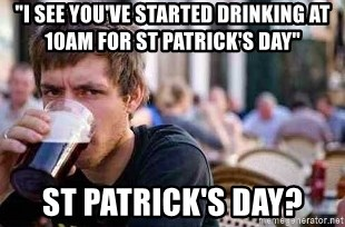 "The Lazy College Senior - ""i see you've started drinking at 10am for st patrick's day"" st patrick's day?"