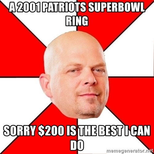 Pawn Stars - a 2001 patriots superbowl ring sorry $200 is the best i can do