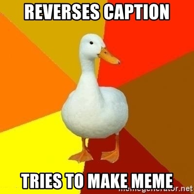 Technologically Impaired Duck - Reverses Caption Tries to make meme