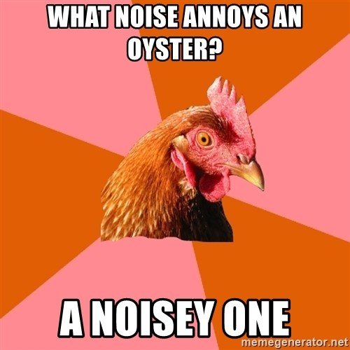Anti Joke Chicken - what noise annoys an oyster? a noisey one