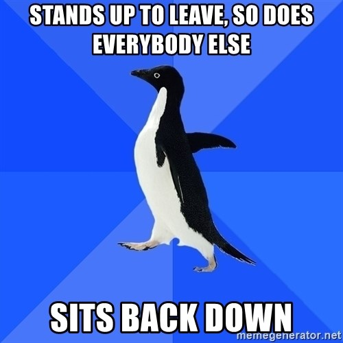 Socially Awkward Penguin - stands up to leave, so does everybody else sits back down