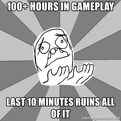 Whyyy??? - 100+ hours in gameplay last 10 minutes ruins all of it