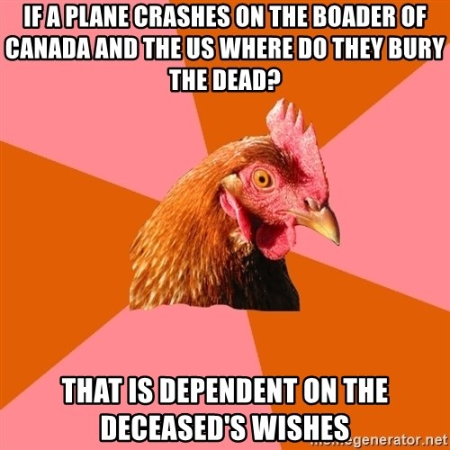 Anti Joke Chicken - if a plane crashes on the boader of Canada and the US where do they bury the dead? that is dependent on the deceased's wishes