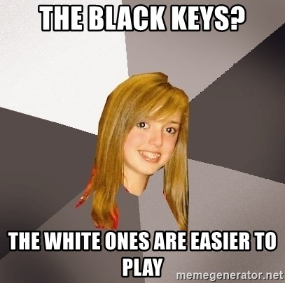 Musically Oblivious 8th Grader - The Black keys? the white ones are easier to play